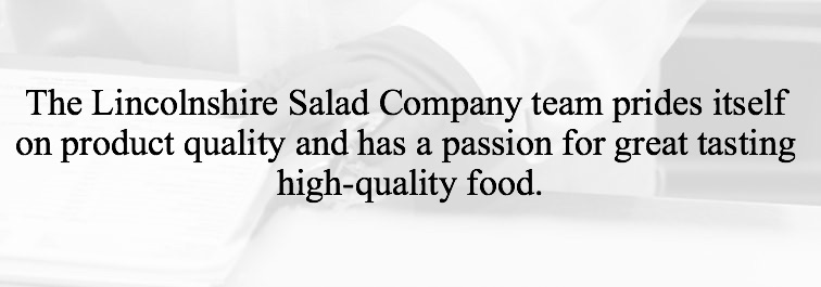 The Lincolnshire Salad Company team prides itself on product quality and has a passion for great tasting high-quality food.