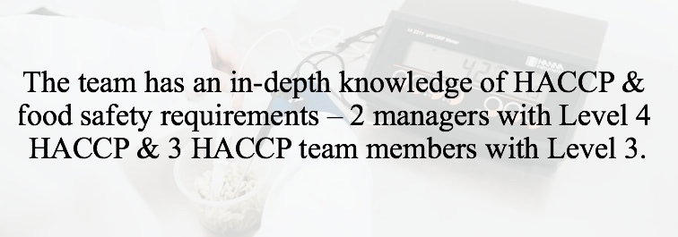 The team has an in-depth knowledge of HACCP & food safety requirements – 2 Managers with Level 4 HACCP & 3 HACCP team members with Level 3.