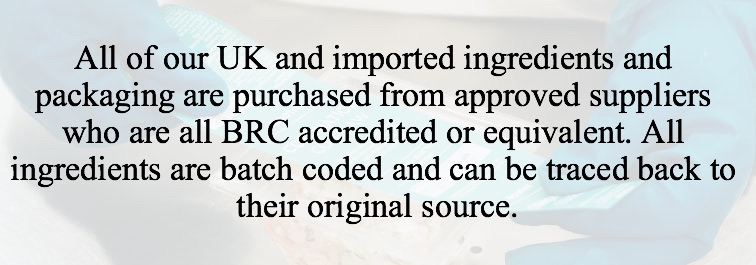 All of our UK and imported ingredients and packaging are purchased from approved suppliers who are all BRC accredited or equivalent. All ingredients are batch coded and can be traced back to their original source.